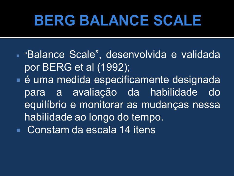 BERG BALANCE SCALE Balance Scale , desenvolvida e validada por BERG et al (1992);