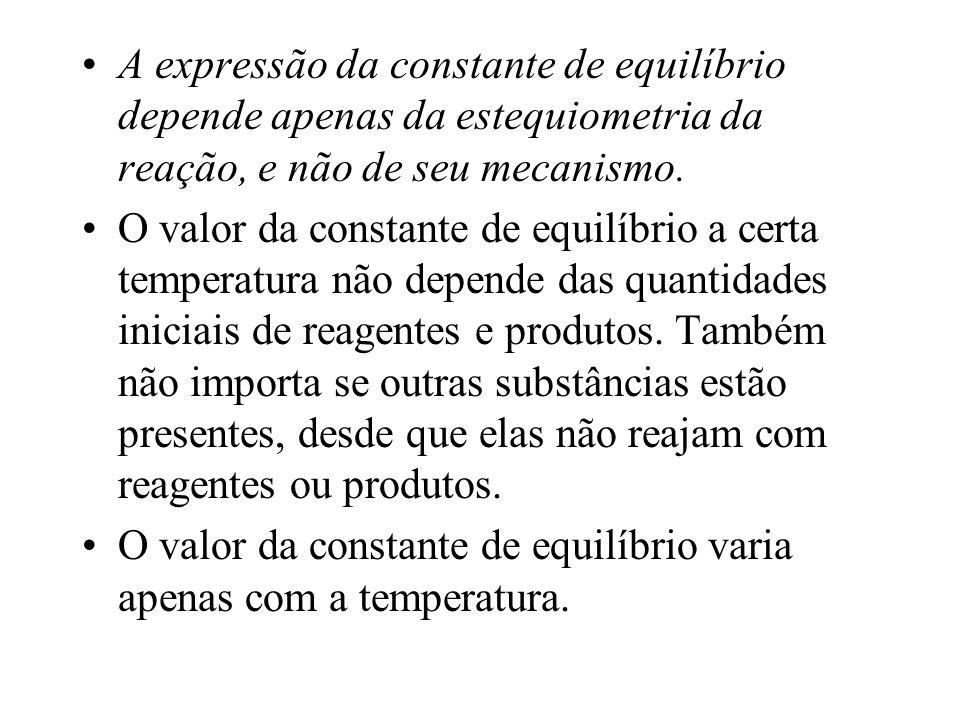 A expressão da constante de equilíbrio depende apenas da estequiometria da reação, e não de seu mecanismo.