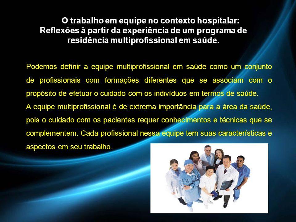 O trabalho em equipe no contexto hospitalar: Reflexões à partir da experiência de um programa de residência multiprofissional em saúde.