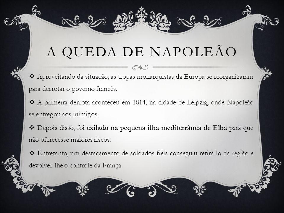 A queda de napoleão Aproveitando da situação, as tropas monarquistas da Europa se reorganizaram para derrotar o governo francês.