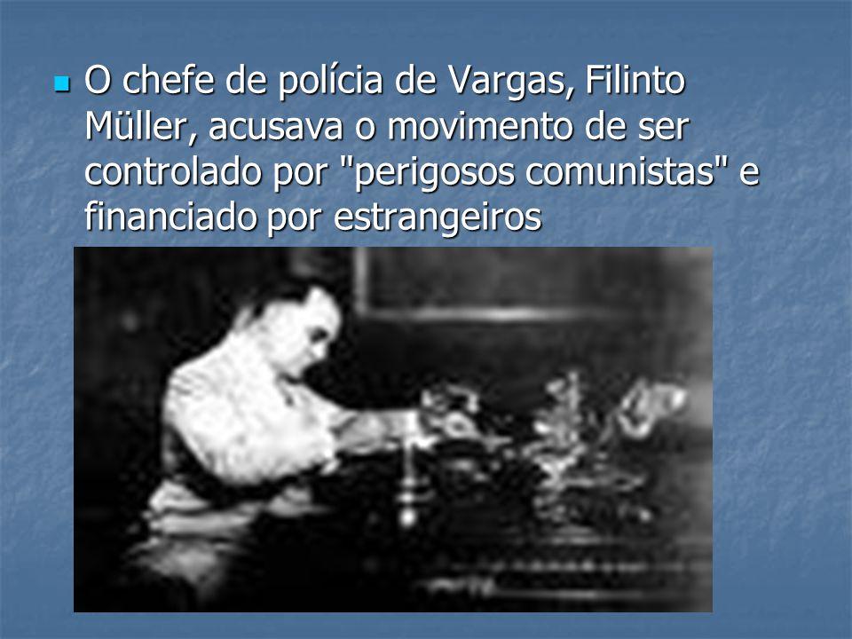 O chefe de polícia de Vargas, Filinto Müller, acusava o movimento de ser controlado por perigosos comunistas e financiado por estrangeiros