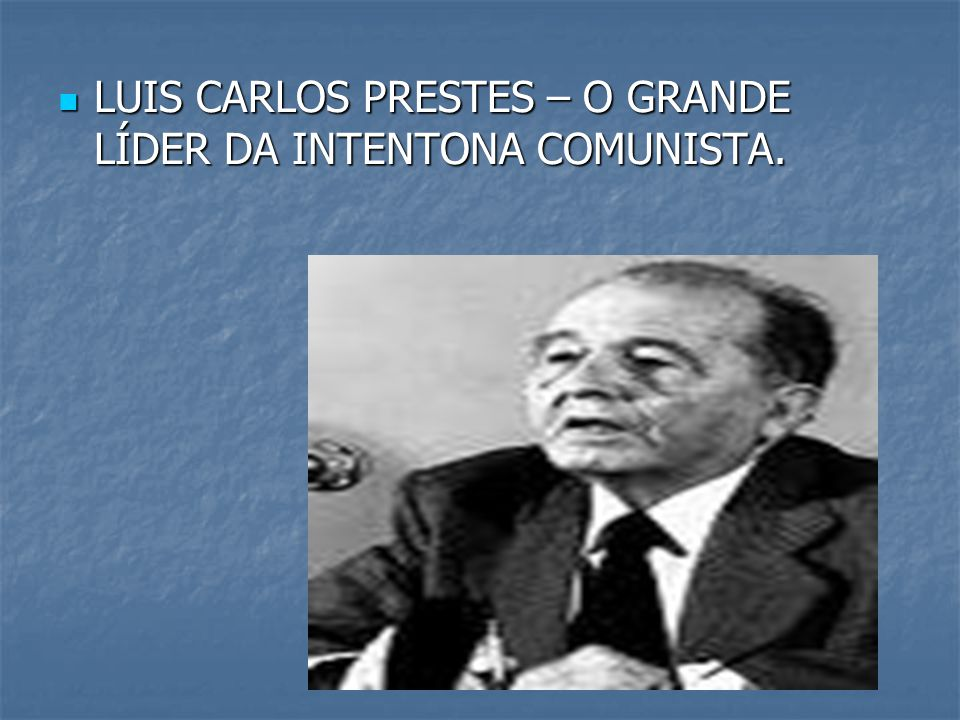 LUIS CARLOS PRESTES – O GRANDE LÍDER DA INTENTONA COMUNISTA.