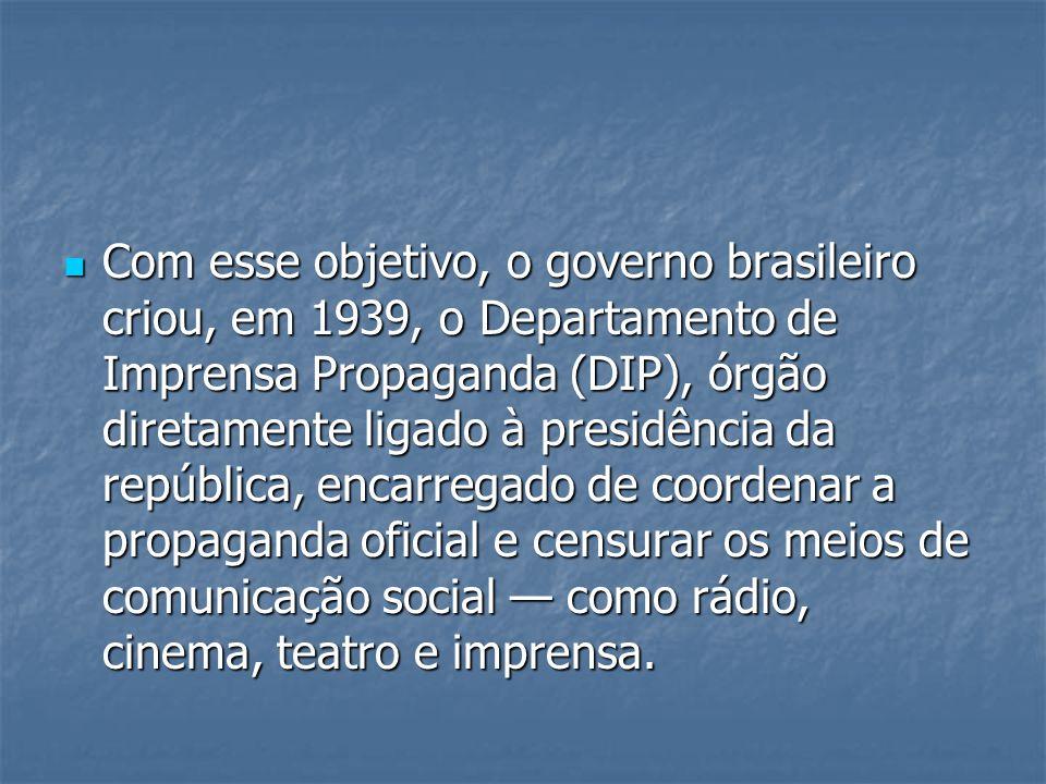 Com esse objetivo, o governo brasileiro criou, em 1939, o Departamento de Imprensa Propaganda (DIP), órgão diretamente ligado à presidência da república, encarregado de coordenar a propaganda oficial e censurar os meios de comunicação social — como rádio, cinema, teatro e imprensa.
