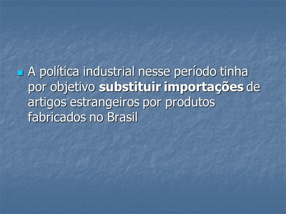 A política industrial nesse período tinha por objetivo substituir importações de artigos estrangeiros por produtos fabricados no Brasil