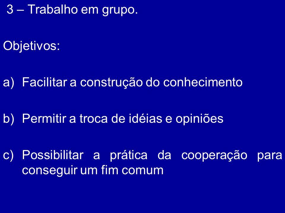3 – Trabalho em grupo. Objetivos: Facilitar a construção do conhecimento. Permitir a troca de idéias e opiniões.