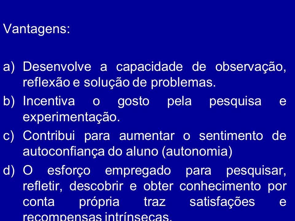 Vantagens: Desenvolve a capacidade de observação, reflexão e solução de problemas. Incentiva o gosto pela pesquisa e experimentação.