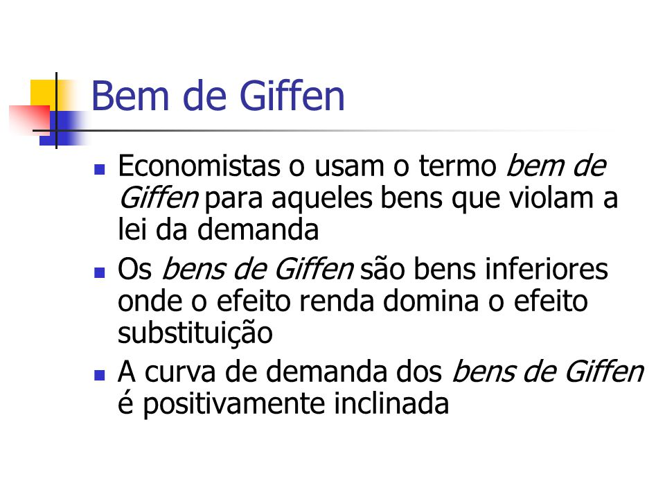 Bem de Giffen Economistas o usam o termo bem de Giffen para aqueles bens que violam a lei da demanda.