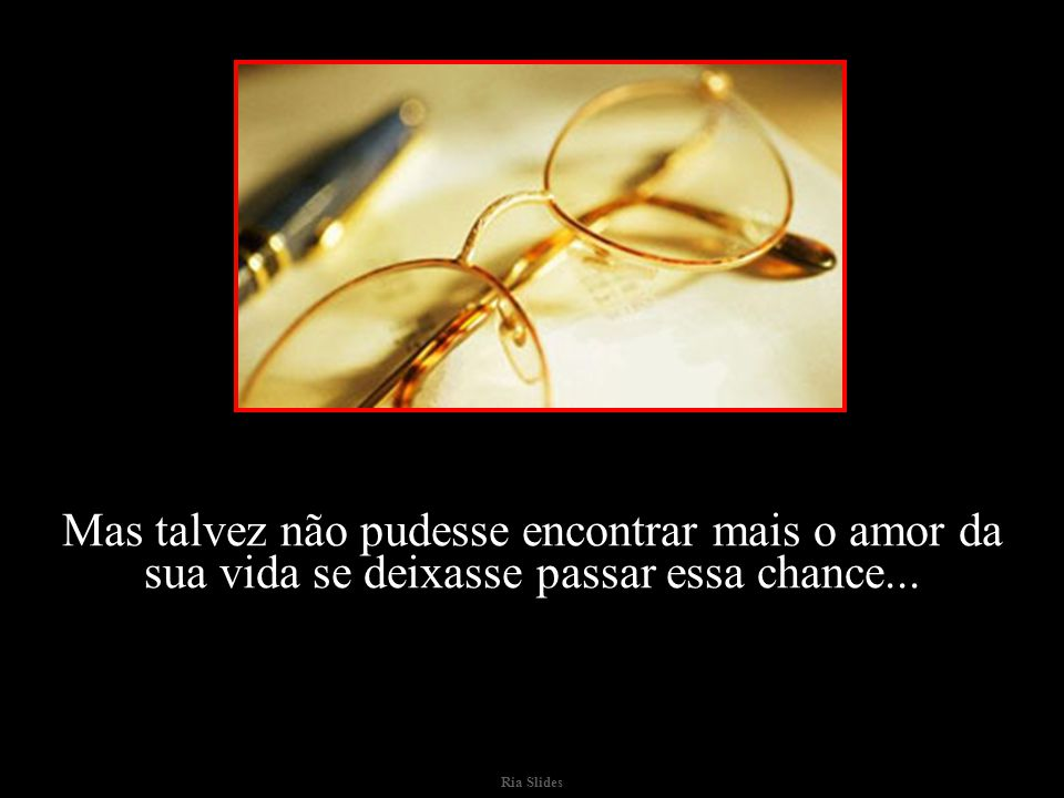 Mas talvez não pudesse encontrar mais o amor da sua vida se deixasse passar essa chance...