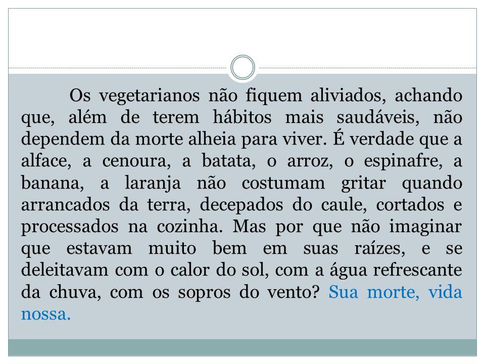 Os vegetarianos não fiquem aliviados, achando que, além de terem hábitos mais saudáveis, não dependem da morte alheia para viver.