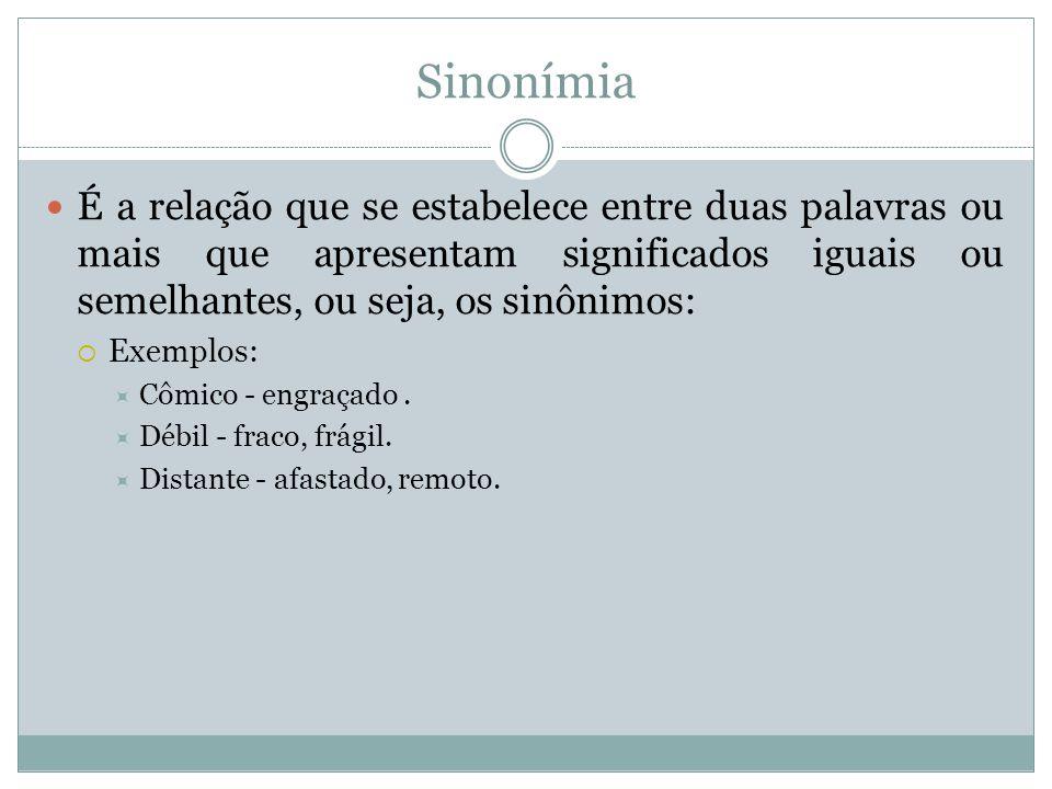 Sinonímia É a relação que se estabelece entre duas palavras ou mais que apresentam significados iguais ou semelhantes, ou seja, os sinônimos: