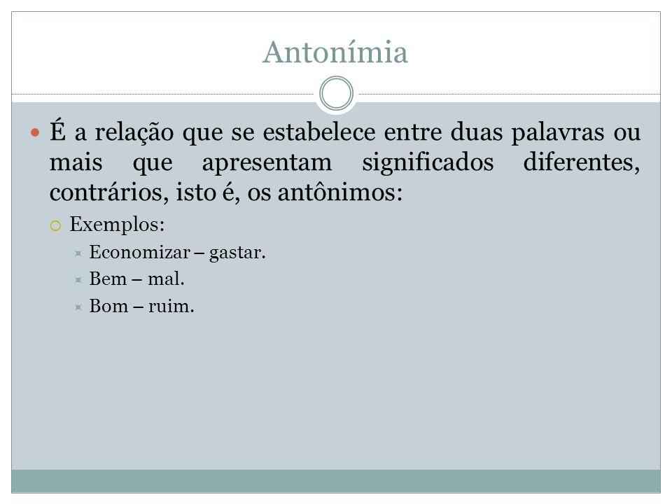 Antonímia É a relação que se estabelece entre duas palavras ou mais que apresentam significados diferentes, contrários, isto é, os antônimos: