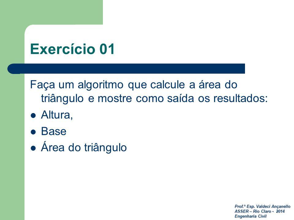Exercício 01 Faça um algoritmo que calcule a área do triângulo e mostre como saída os resultados: Altura,