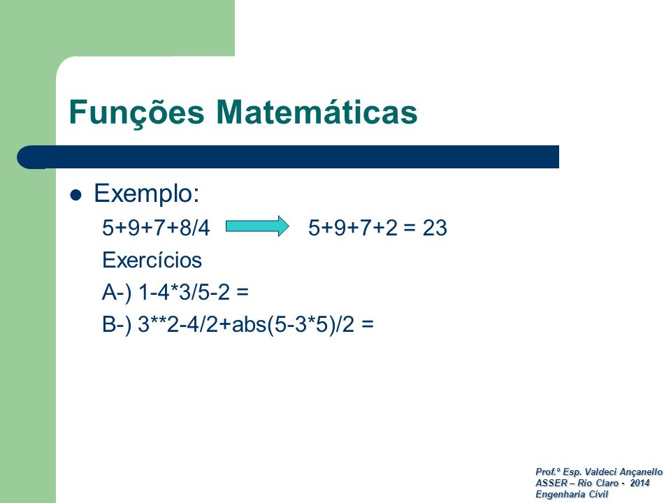 Funções Matemáticas Exemplo: 5+9+7+8/4 5+9+7+2 = 23 Exercícios