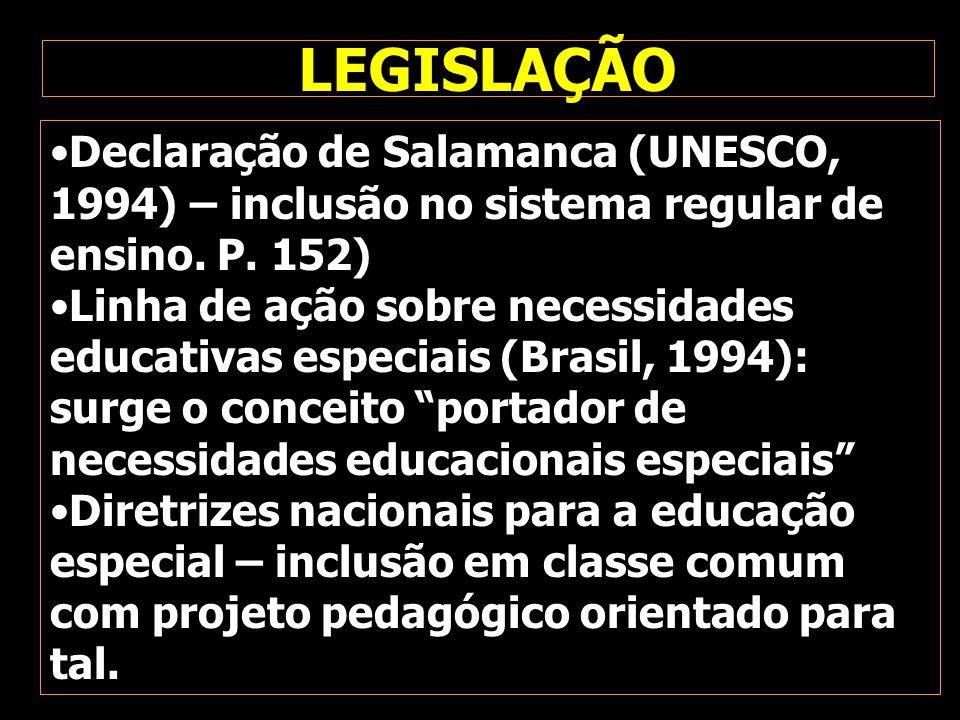 LEGISLAÇÃO Declaração de Salamanca (UNESCO, 1994) – inclusão no sistema regular de ensino. P. 152)