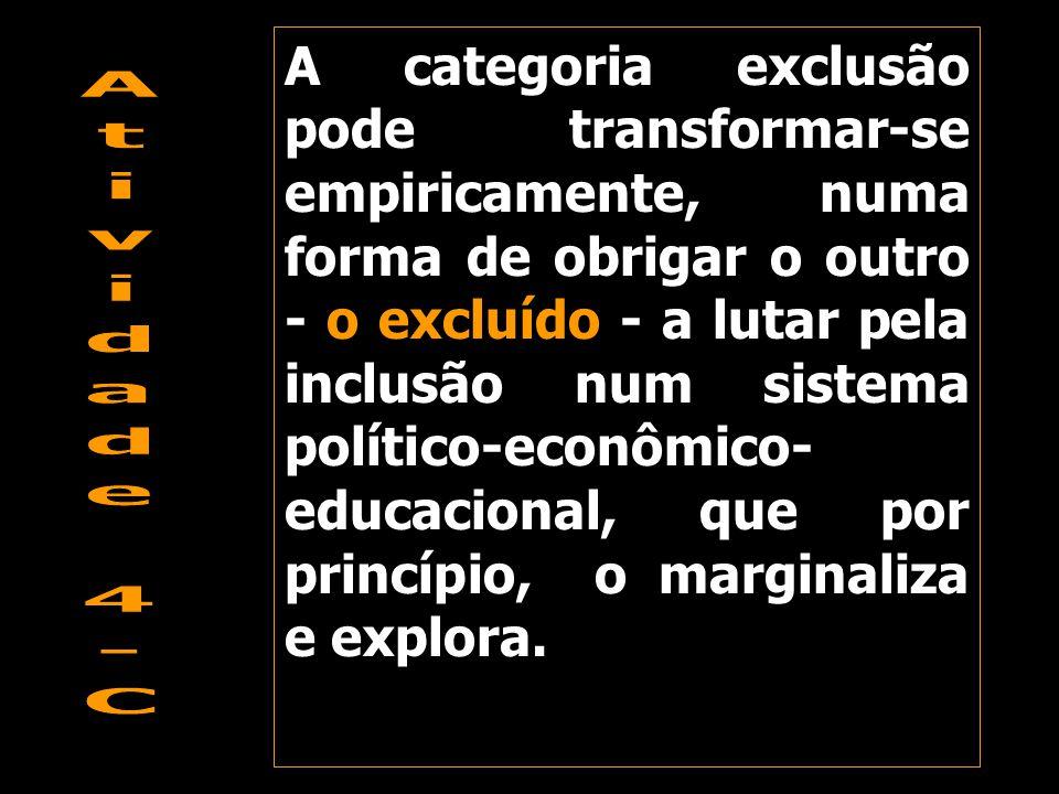A categoria exclusão pode transformar-se empiricamente, numa forma de obrigar o outro - o excluído - a lutar pela inclusão num sistema político-econômico-educacional, que por princípio, o marginaliza e explora.