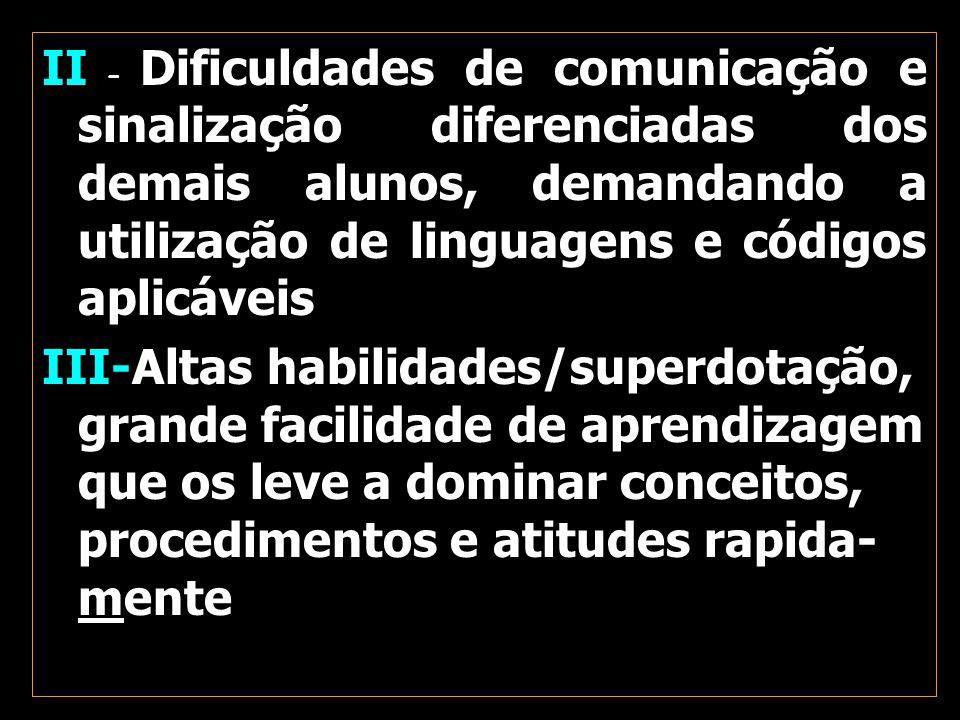 II – Dificuldades de comunicação e sinalização diferenciadas dos demais alunos, demandando a utilização de linguagens e códigos aplicáveis III-Altas habilidades/superdotação, grande facilidade de aprendizagem que os leve a dominar conceitos, procedimentos e atitudes rapida-mente