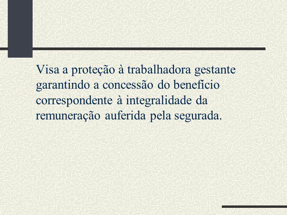 Visa a proteção à trabalhadora gestante garantindo a concessão do benefício correspondente à integralidade da remuneração auferida pela segurada.