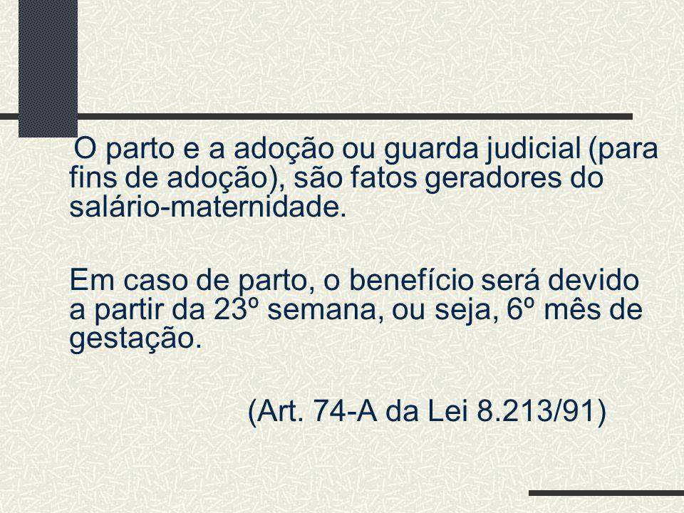 O parto e a adoção ou guarda judicial (para fins de adoção), são fatos geradores do salário-maternidade.