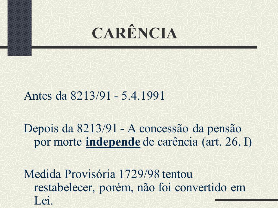CARÊNCIA Antes da 8213/91 - 5.4.1991. Depois da 8213/91 - A concessão da pensão por morte independe de carência (art. 26, I)
