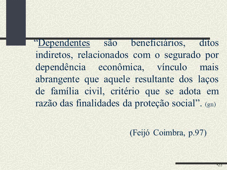 Dependentes são beneficiários, ditos indiretos, relacionados com o segurado por dependência econômica, vínculo mais abrangente que aquele resultante dos laços de família civil, critério que se adota em razão das finalidades da proteção social . (gn) (Feijó Coimbra, p.97)