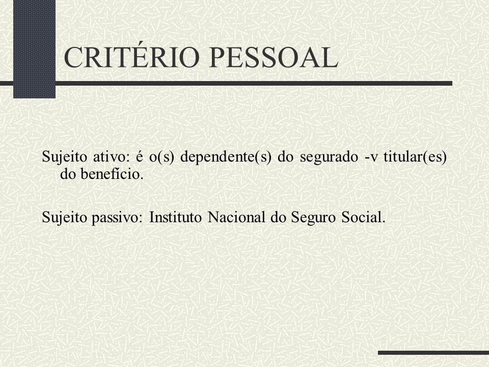 CRITÉRIO PESSOAL Sujeito ativo: é o(s) dependente(s) do segurado -v titular(es) do benefício.