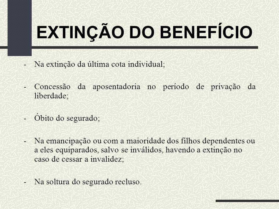 EXTINÇÃO DO BENEFÍCIO Na extinção da última cota individual;