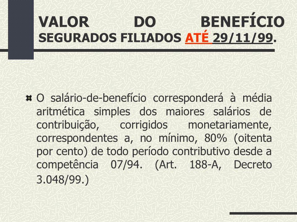 VALOR DO BENEFÍCIO SEGURADOS FILIADOS ATÉ 29/11/99.