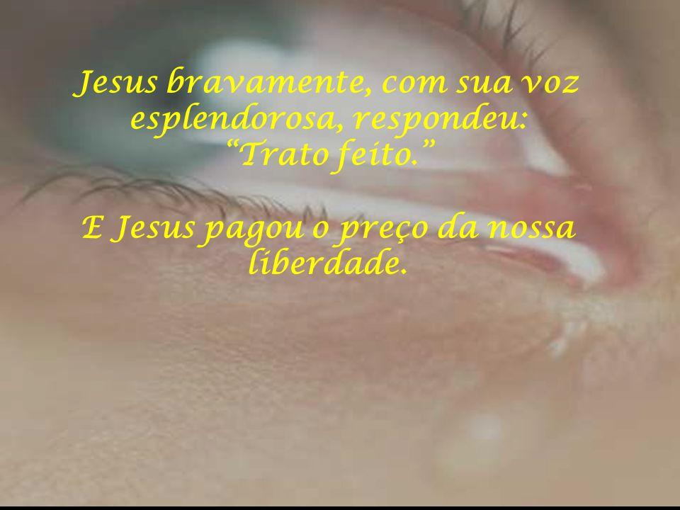 Jesus bravamente, com sua voz esplendorosa, respondeu: Trato feito