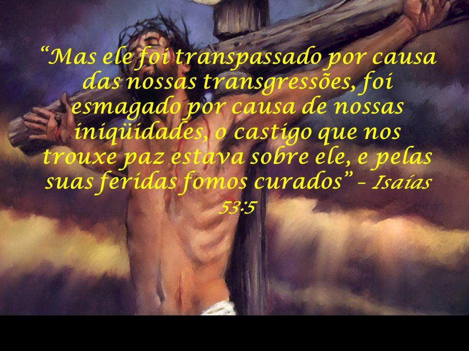 Mas ele foi transpassado por causa das nossas transgressões, foi esmagado por causa de nossas iniqüidades, o castigo que nos trouxe paz estava sobre ele, e pelas suas feridas fomos curados – Isaías 53:5