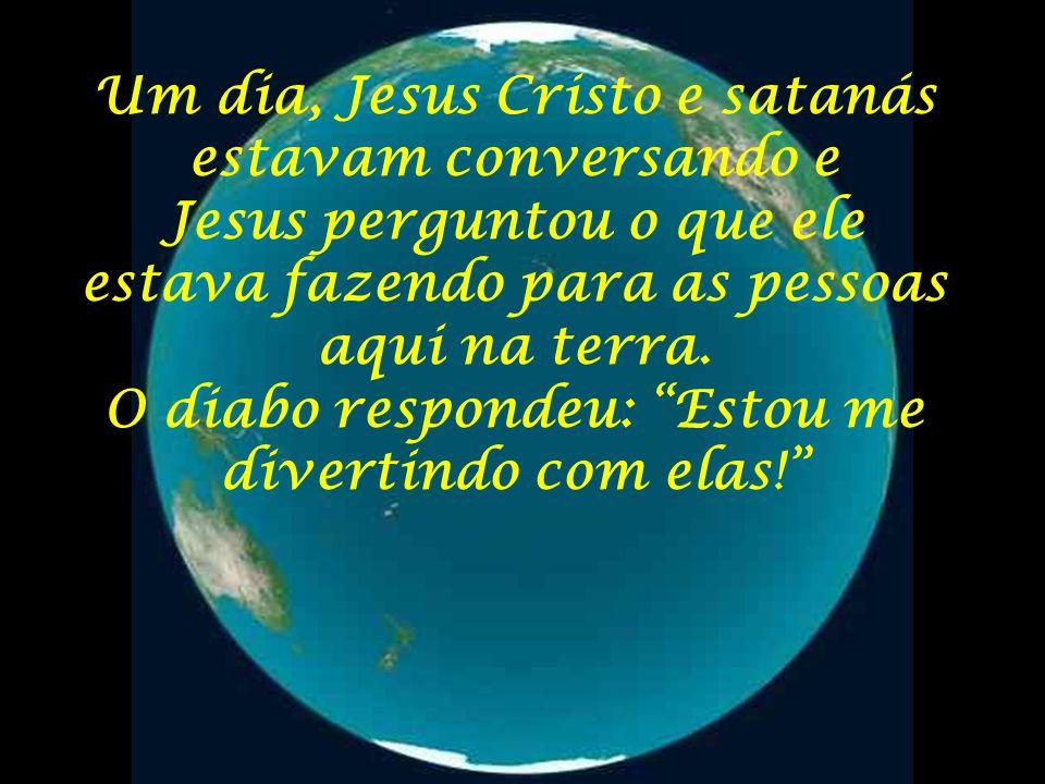Um dia, Jesus Cristo e satanás estavam conversando e Jesus perguntou o que ele estava fazendo para as pessoas aqui na terra.