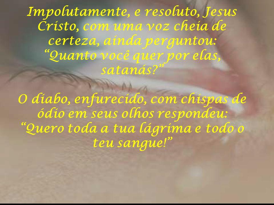 Impolutamente, e resoluto, Jesus Cristo, com uma voz cheia de certeza, ainda perguntou: Quanto você quer por elas, satanás O diabo, enfurecido, com chispas de ódio em seus olhos respondeu: Quero toda a tua lágrima e todo o teu sangue!