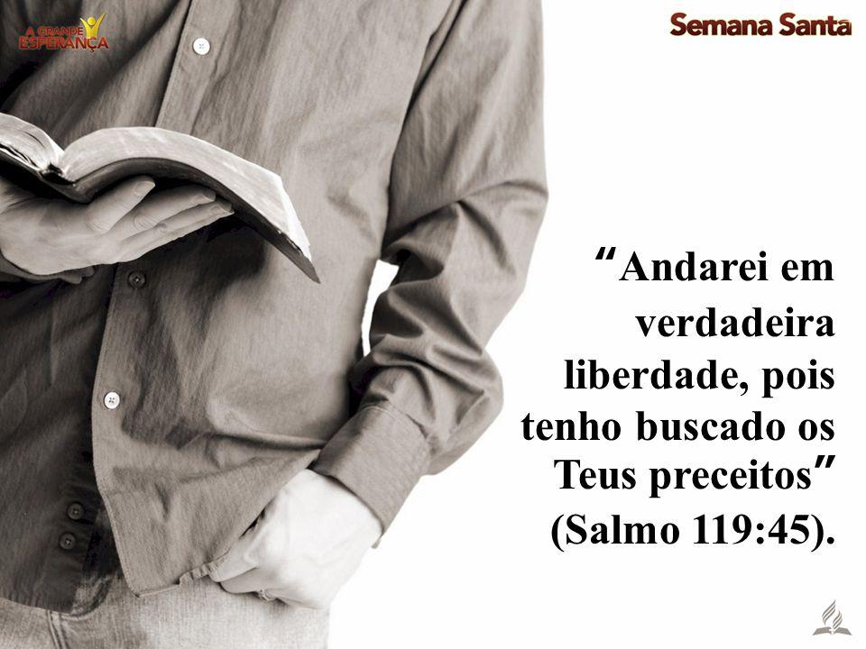 Andarei em verdadeira liberdade, pois tenho buscado os Teus preceitos (Salmo 119:45).