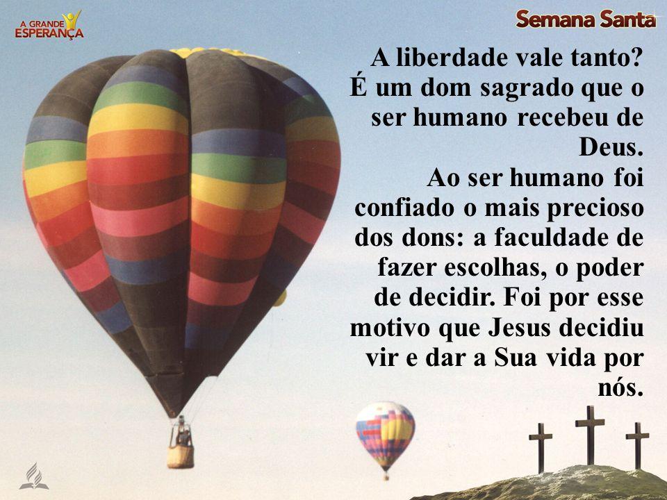 A liberdade vale tanto É um dom sagrado que o ser humano recebeu de Deus.