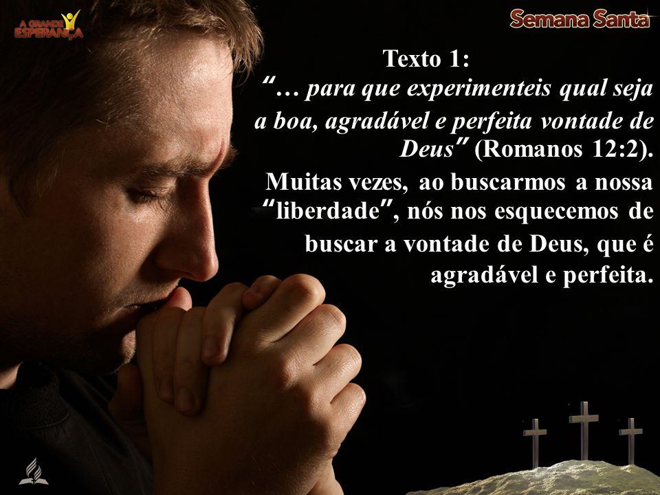 Texto 1: … para que experimenteis qual seja a boa, agradável e perfeita vontade de Deus (Romanos 12:2).