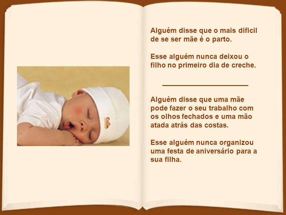 Alguém disse que o mais dificil de se ser mãe é o parto.