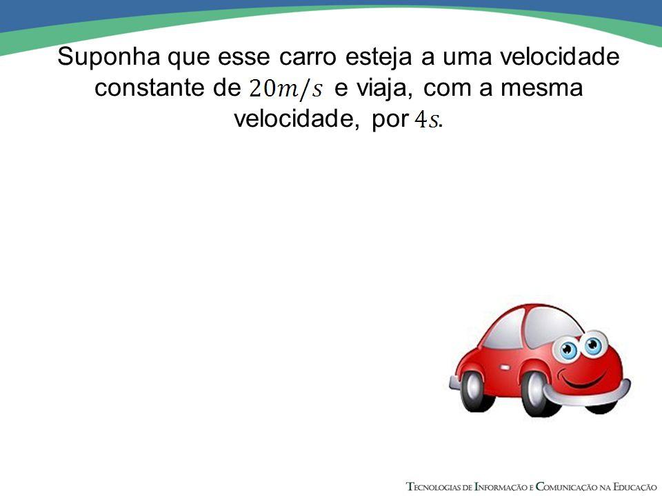 Suponha que esse carro esteja a uma velocidade constante de e viaja, com a mesma velocidade, por .
