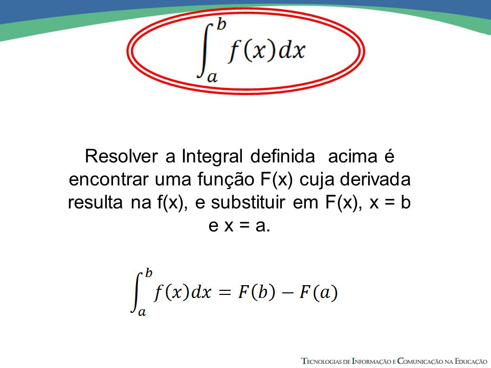 Resolver a Integral definida acima é encontrar uma função F(x) cuja derivada resulta na f(x), e substituir em F(x), x = b e x = a.