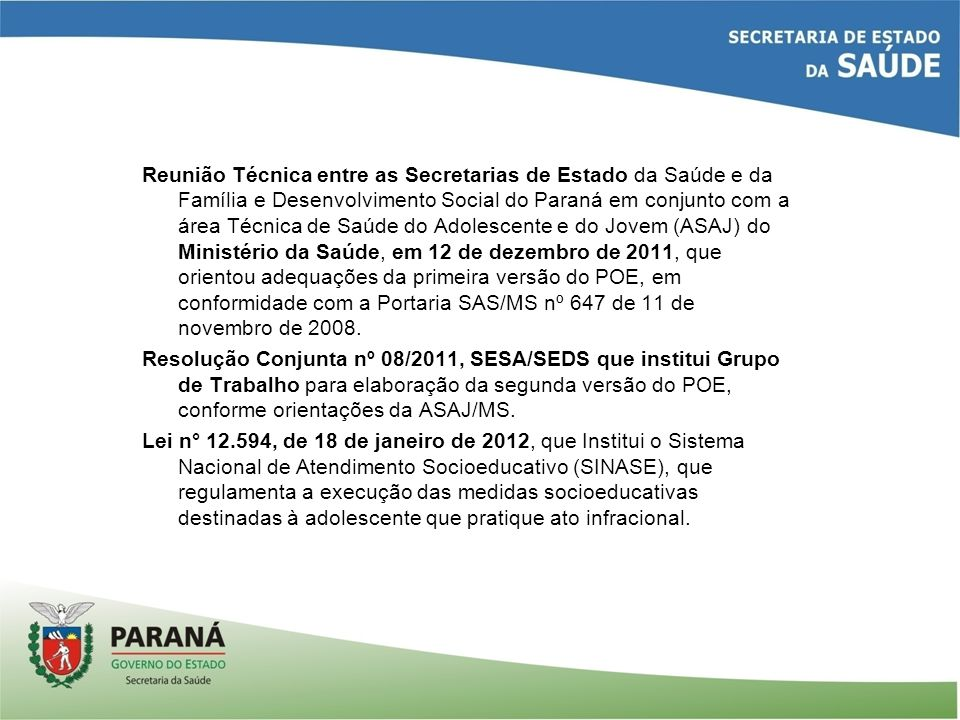 Reunião Técnica entre as Secretarias de Estado da Saúde e da Família e Desenvolvimento Social do Paraná em conjunto com a área Técnica de Saúde do Adolescente e do Jovem (ASAJ) do Ministério da Saúde, em 12 de dezembro de 2011, que orientou adequações da primeira versão do POE, em conformidade com a Portaria SAS/MS nº 647 de 11 de novembro de 2008.