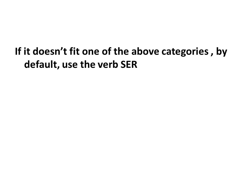 If it doesn't fit one of the above categories , by default, use the verb SER