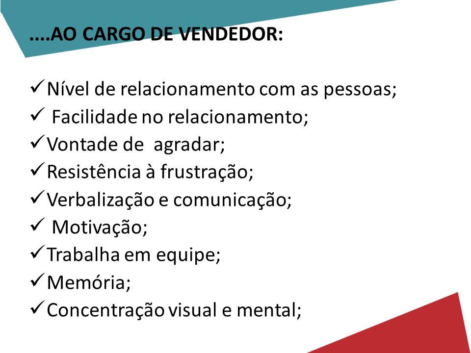 ....AO CARGO DE VENDEDOR: Nível de relacionamento com as pessoas; Facilidade no relacionamento; Vontade de agradar;