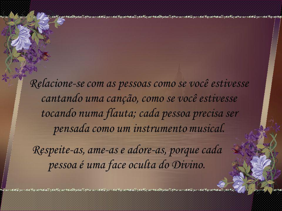 Relacione-se com as pessoas como se você estivesse cantando uma canção, como se você estivesse tocando numa flauta; cada pessoa precisa ser pensada como um instrumento musical.