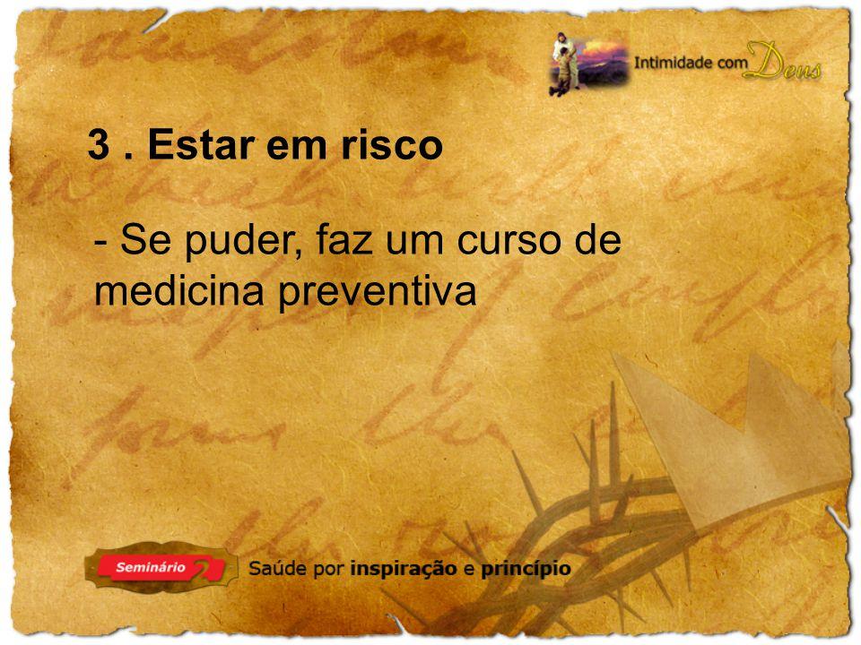 3 . Estar em risco - Se puder, faz um curso de medicina preventiva