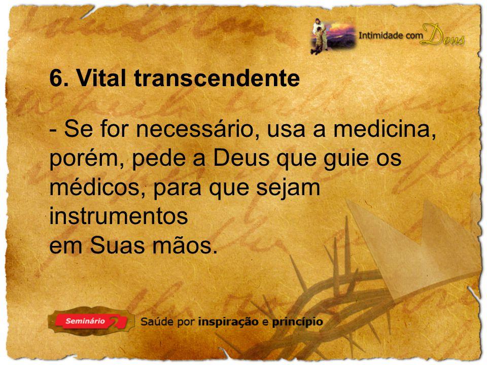 6. Vital transcendente - Se for necessário, usa a medicina, porém, pede a Deus que guie os médicos, para que sejam instrumentos.