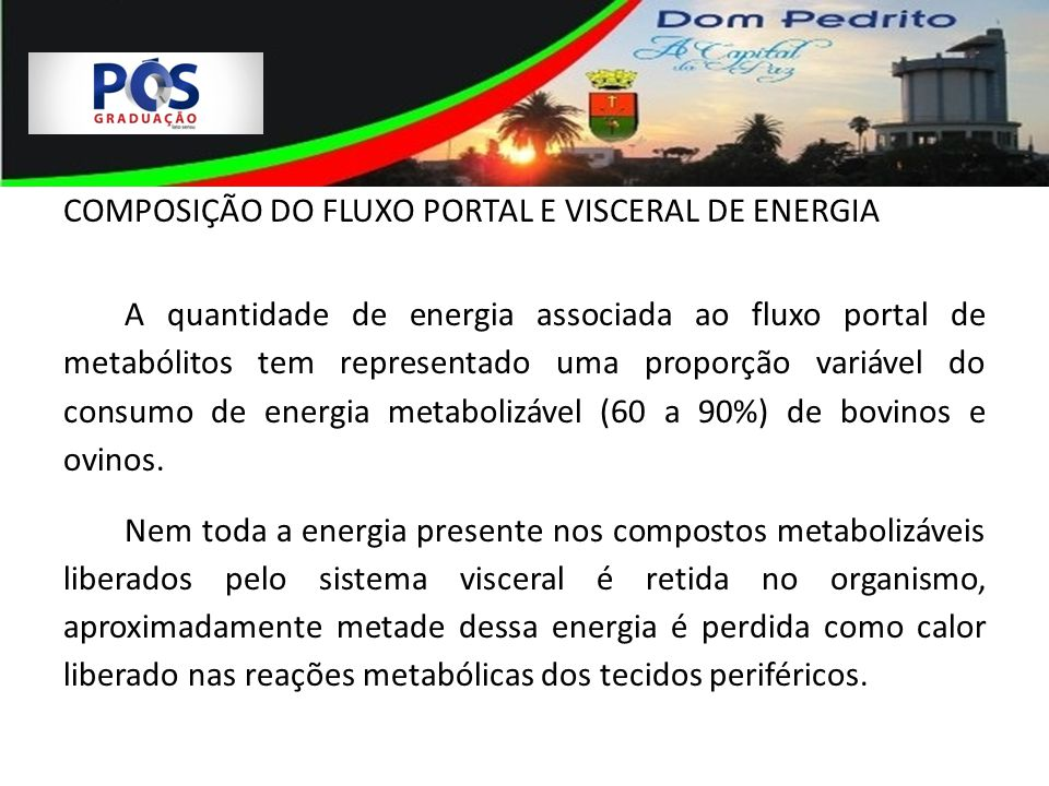 COMPOSIÇÃO DO FLUXO PORTAL E VISCERAL DE ENERGIA A quantidade de energia associada ao fluxo portal de metabólitos tem representado uma proporção variável do consumo de energia metabolizável (60 a 90%) de bovinos e ovinos.