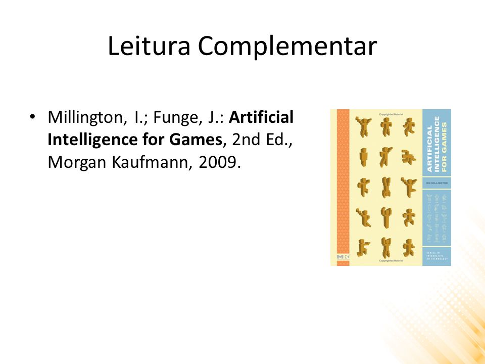 Leitura Complementar Millington, I.; Funge, J.: Artificial Intelligence for Games, 2nd Ed., Morgan Kaufmann, 2009.