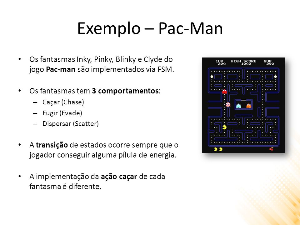 Exemplo – Pac-Man Os fantasmas Inky, Pinky, Blinky e Clyde do jogo Pac-man são implementados via FSM.
