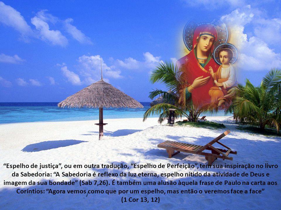 Espelho de justiça , ou em outra tradução, Espelho de Perfeição , tem sua inspiração no livro da Sabedoria: A Sabedoria é reflexo da luz eterna, espelho nítido da atividade de Deus e imagem da sua bondade (Sab 7,26). É também uma alusão àquela frase de Paulo na carta aos Coríntios: Agora vemos como que por um espelho, mas então o veremos face a face
