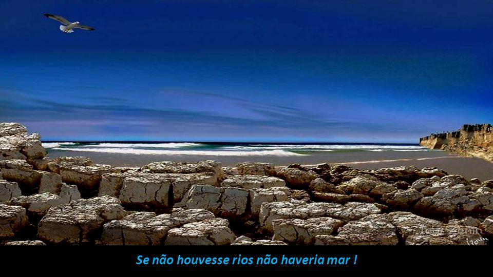 Se não houvesse rios não haveria mar !
