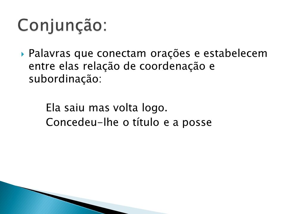 Conjunção: Palavras que conectam orações e estabelecem entre elas relação de coordenação e subordinação: