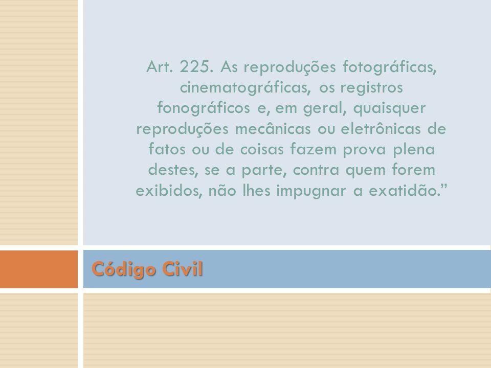 Código Civil Art. 225. As reproduções fotográficas,